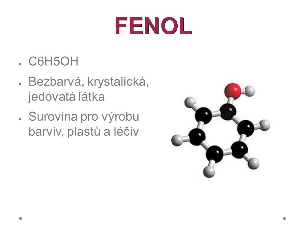 FENOL ● C6H5OH ● Bezbarvá, krystalická, jedovatá látka ● Surovina pro výrobu barviv, plastů a léčiv