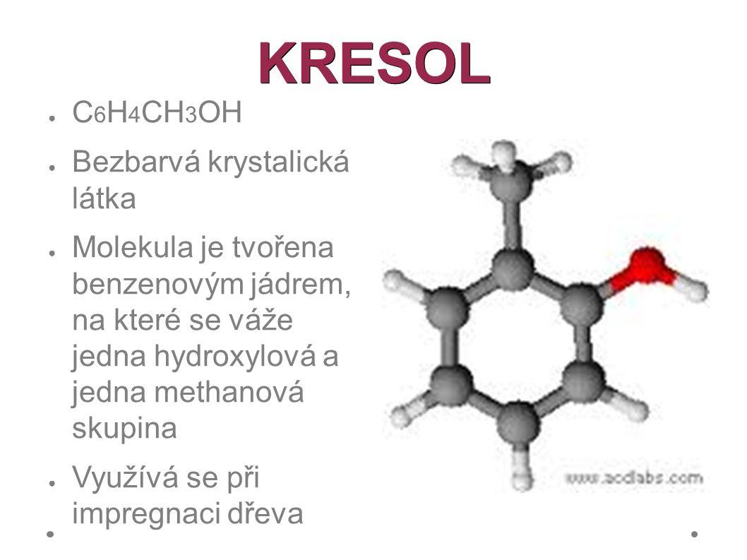 KRESOL ● C 6 H 4 CH 3 OH ● Bezbarvá krystalická látka ● Molekula je tvořena benzenovým jádrem, na které se váže jedna hydroxylová a jedna methanová skupina ● Využívá se při impregnaci dřeva