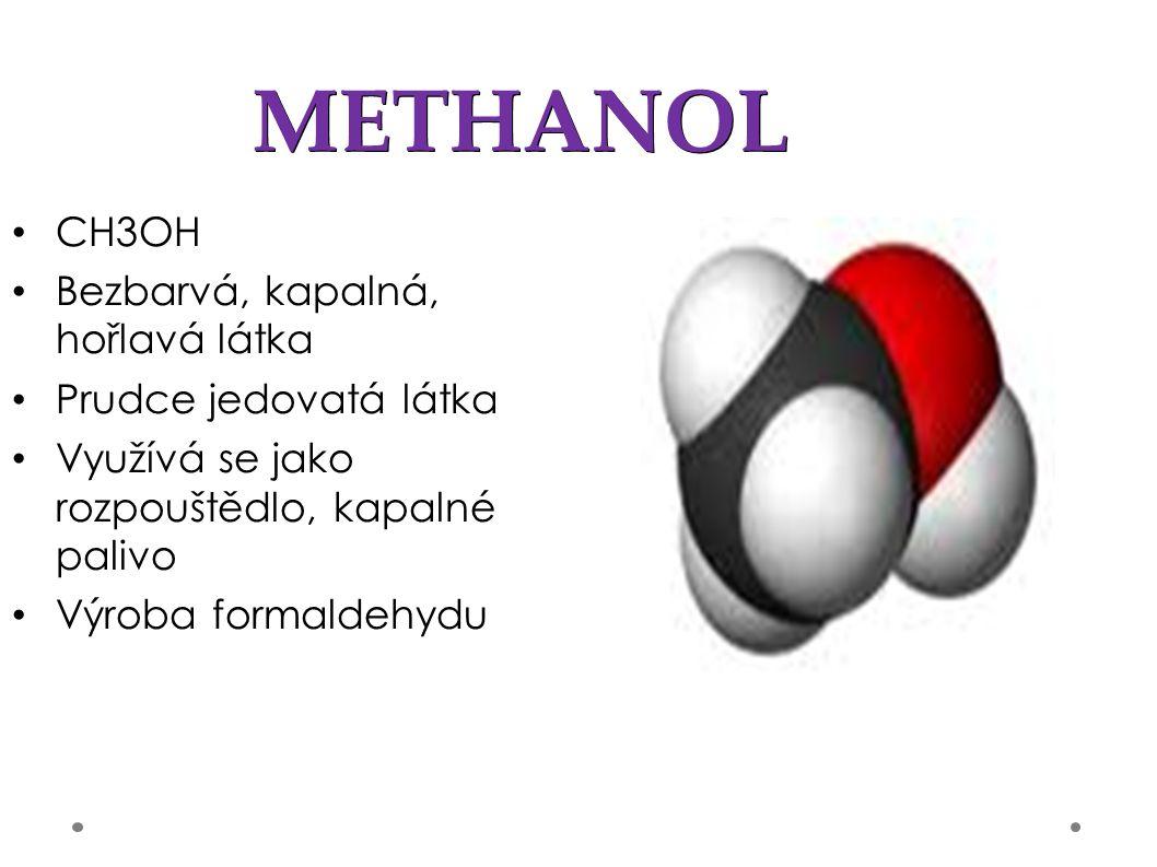 METHANOL CH3OH Bezbarvá, kapalná, hořlavá látka Prudce jedovatá látka Využívá se jako rozpouštědlo, kapalné palivo Výroba formaldehydu