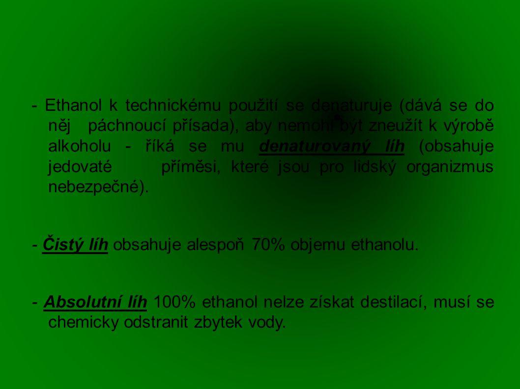 - Ethanol k technickému použití se denaturuje (dává se do něj páchnoucí přísada), aby nemohl být zneužít k výrobě alkoholu - říká se mu denaturovaný líh (obsahuje jedovaté příměsi, které jsou pro lidský organizmus nebezpečné).