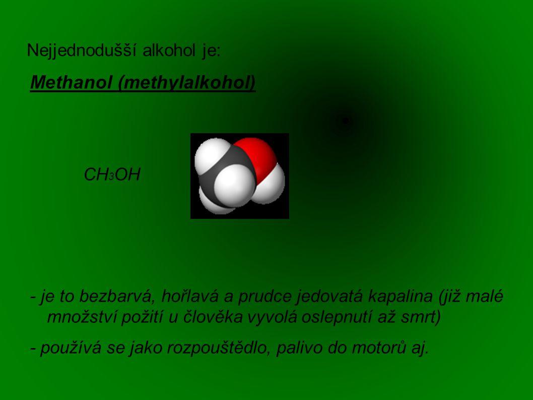 Nejjednodušší alkohol je: Methanol (methylalkohol) CH 3 OH - je to bezbarvá, hořlavá a prudce jedovatá kapalina (již malé množství požití u člověka vyvolá oslepnutí až smrt) - používá se jako rozpouštědlo, palivo do motorů aj.