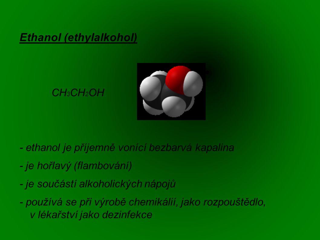 Ethanol (ethylalkohol) CH 3 CH 2 OH - ethanol je příjemně vonící bezbarvá kapalina - je hořlavý (flambování) - je součástí alkoholických nápojů - používá se při výrobě chemikálií, jako rozpouštědlo, v lékařství jako dezinfekce
