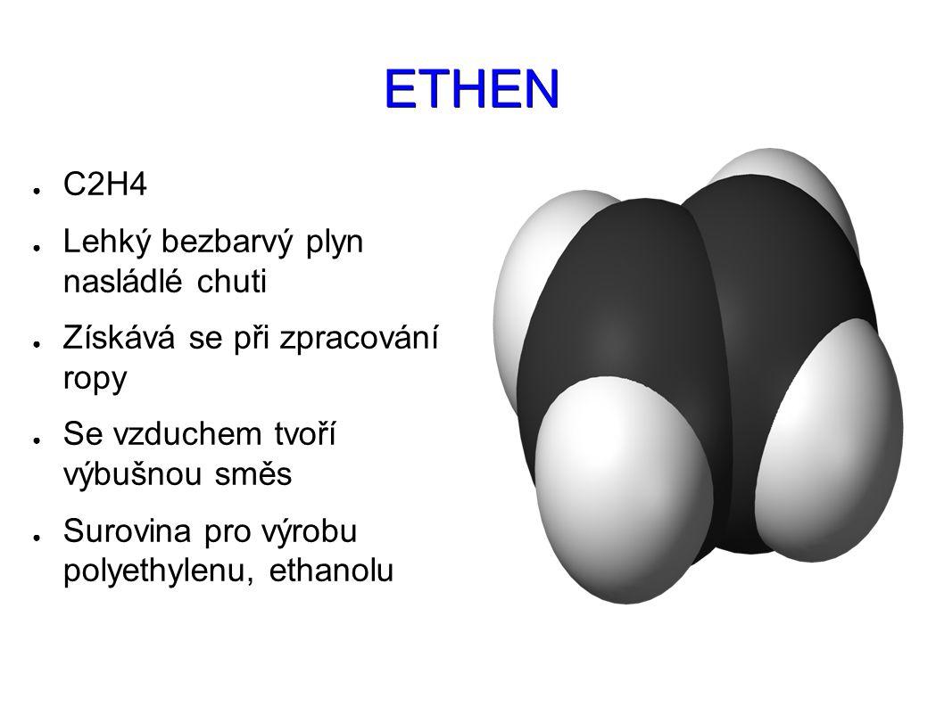 ETHEN ● C2H4 ● Lehký bezbarvý plyn nasládlé chuti ● Získává se při zpracování ropy ● Se vzduchem tvoří výbušnou směs ● Surovina pro výrobu polyethylenu, ethanolu