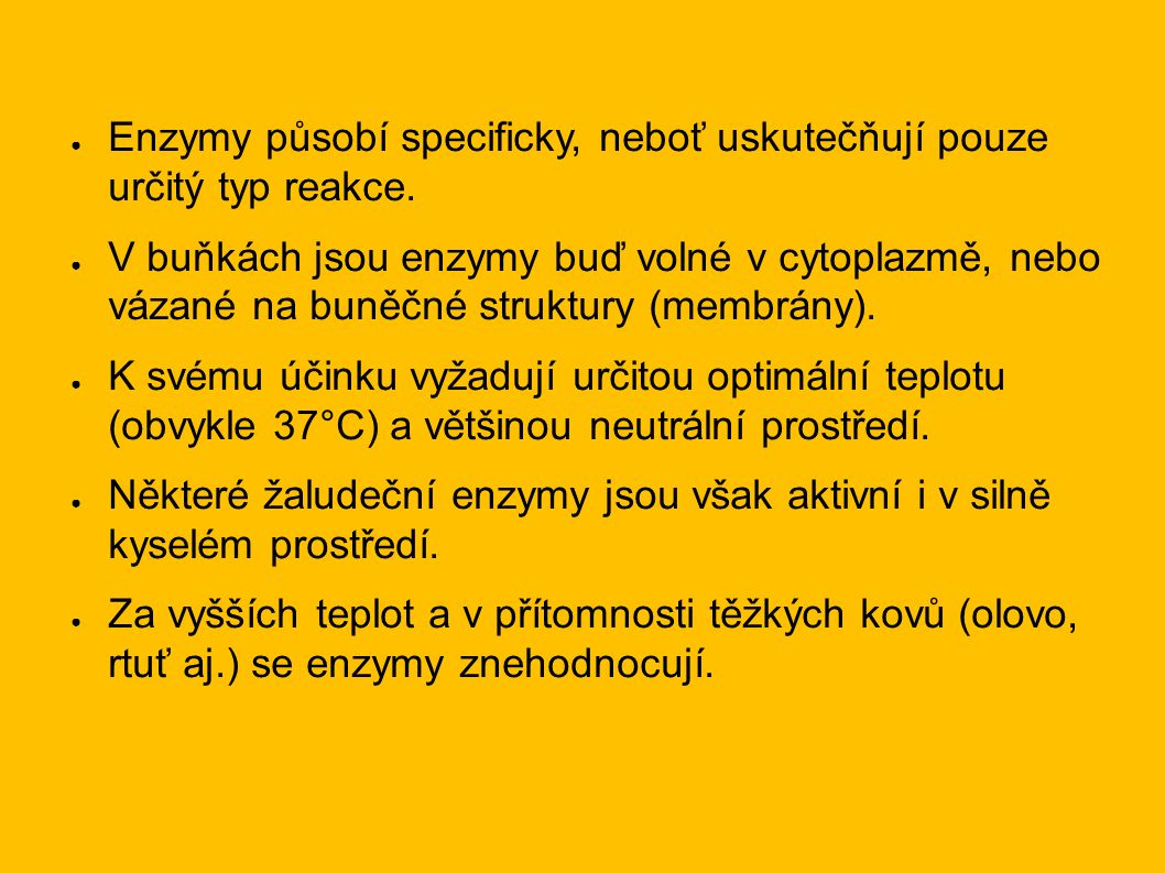 ● Enzymy působí specificky, neboť uskutečňují pouze určitý typ reakce. ● V buňkách jsou enzymy buď volné v cytoplazmě, nebo vázané na buněčné struktur