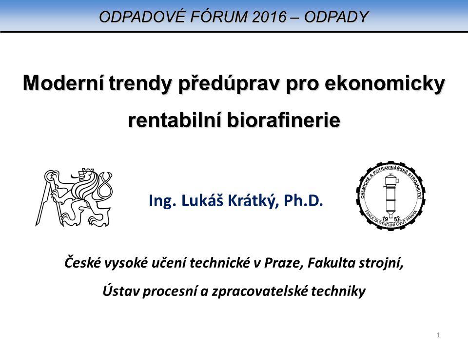 Moderní trendy předúprav pro ekonomicky rentabilní biorafinerie Ing. Lukáš Krátký, Ph.D. ODPADOVÉ FÓRUM 2016 – ODPADY České vysoké učení technické v P