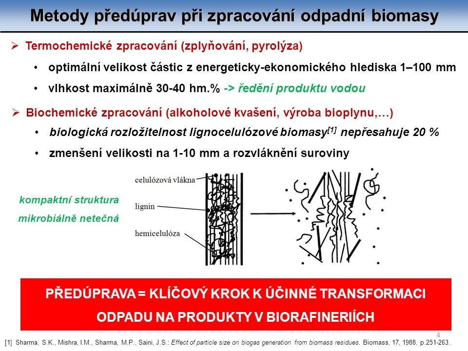 Metody předúprav při zpracování odpadní biomasy 4  Biochemické zpracování (alkoholové kvašení, výroba bioplynu,…) biologická rozložitelnost lignocelulózové biomasy [1] nepřesahuje 20 % zmenšení velikosti na 1-10 mm a rozvláknění suroviny  Termochemické zpracování (zplyňování, pyrolýza) optimální velikost částic z energeticky-ekonomického hlediska 1–100 mm vlhkost maximálně 30-40 hm.% -> ředění produktu vodou PŘEDÚPRAVA = KLÍČOVÝ KROK K ÚČINNÉ TRANSFORMACI ODPADU NA PRODUKTY V BIORAFINERIÍCH [1] Sharma, S.K., Mishra, I.M., Sharma, M.P., Saini, J.S.: Effect of particle size on biogas generation from biomass residues.