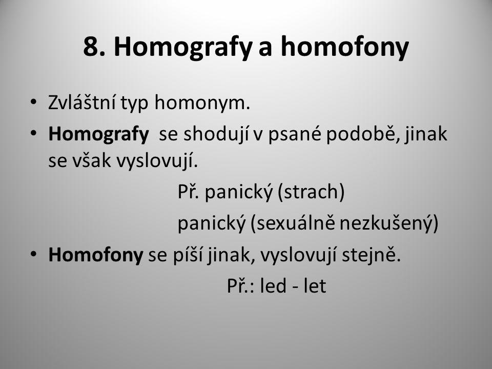 8. Homografy a homofony Zvláštní typ homonym. Homografy se shodují v psané podobě, jinak se však vyslovují. Př. panický (strach) panický (sexuálně nez
