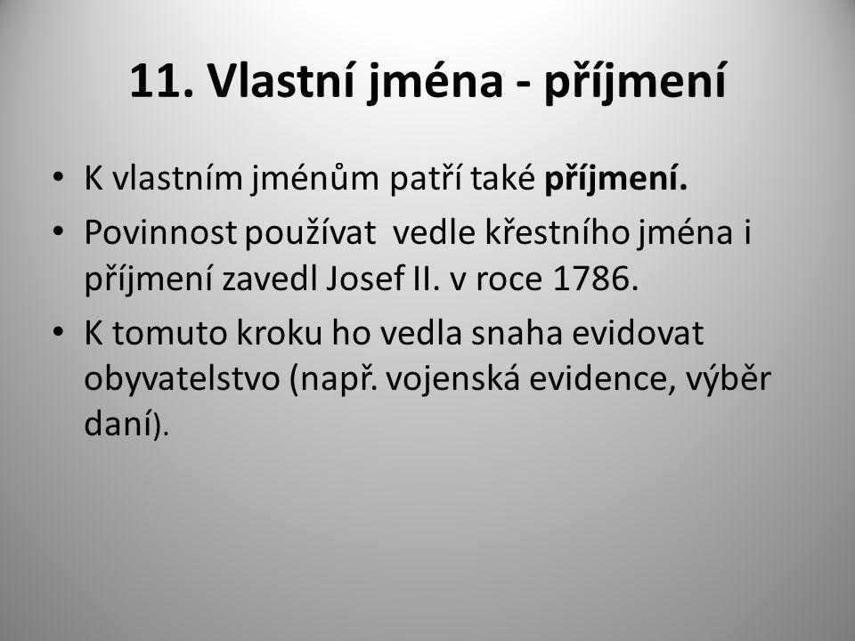 11. Vlastní jména - příjmení K vlastním jménům patří také příjmení. Povinnost používat vedle křestního jména i příjmení zavedl Josef II. v roce 1786.