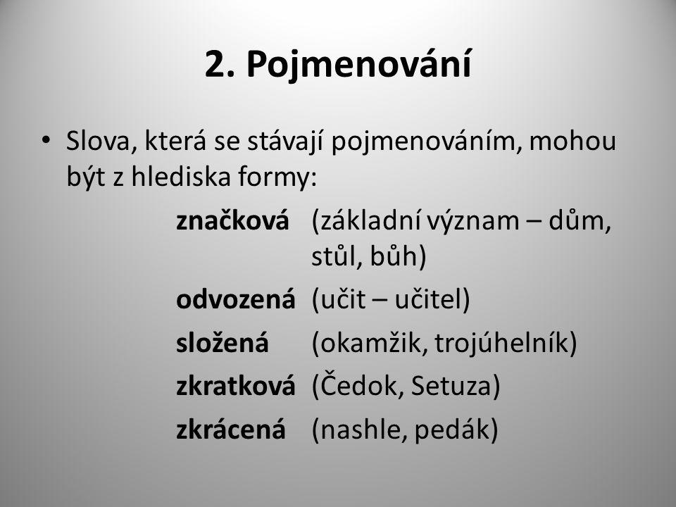 2. Pojmenování Slova, která se stávají pojmenováním, mohou být z hlediska formy: značková(základní význam – dům, stůl, bůh) odvozená(učit – učitel) sl