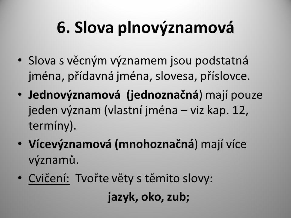 6. Slova plnovýznamová Slova s věcným významem jsou podstatná jména, přídavná jména, slovesa, příslovce. Jednovýznamová (jednoznačná) mají pouze jeden