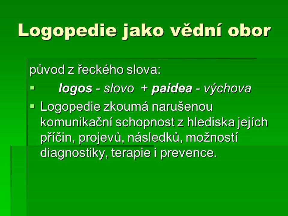 Logopedie jako vědní obor původ z řeckého slova:  logos - slovo + paidea - výchova  Logopedie zkoumá narušenou komunikační schopnost z hlediska jejích příčin, projevů, následků, možností diagnostiky, terapie i prevence.
