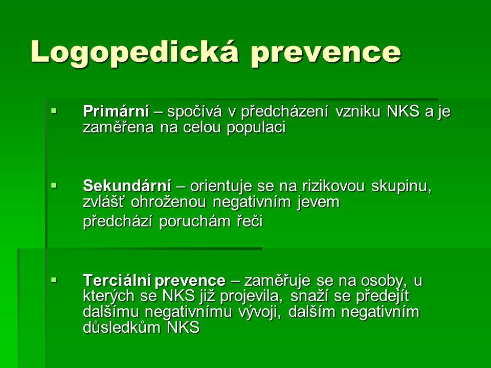 Logopedická prevence  Primární – spočívá v předcházení vzniku NKS a je zaměřena na celou populaci  Sekundární – orientuje se na rizikovou skupinu, zvlášť ohroženou negativním jevem předchází poruchám řeči  Terciální prevence – zaměřuje se na osoby, u kterých se NKS již projevila, snaží se předejít dalšímu negativnímu vývoji, dalším negativním důsledkům NKS