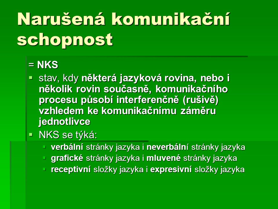 Narušená komunikační schopnost = NKS  stav, kdy některá jazyková rovina, nebo i několik rovin současně, komunikačního procesu působí interferenčně (rušivě) vzhledem ke komunikačnímu záměru jednotlivce  NKS se týká:  verbální stránky jazyka i neverbální stránky jazyka  grafické stránky jazyka i mluvené stránky jazyka  receptivní složky jazyka i expresivní složky jazyka