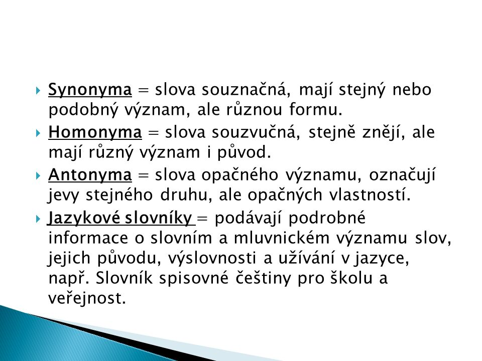  Synonyma = slova souznačná, mají stejný nebo podobný význam, ale různou formu.  Homonyma = slova souzvučná, stejně znějí, ale mají různý význam i p