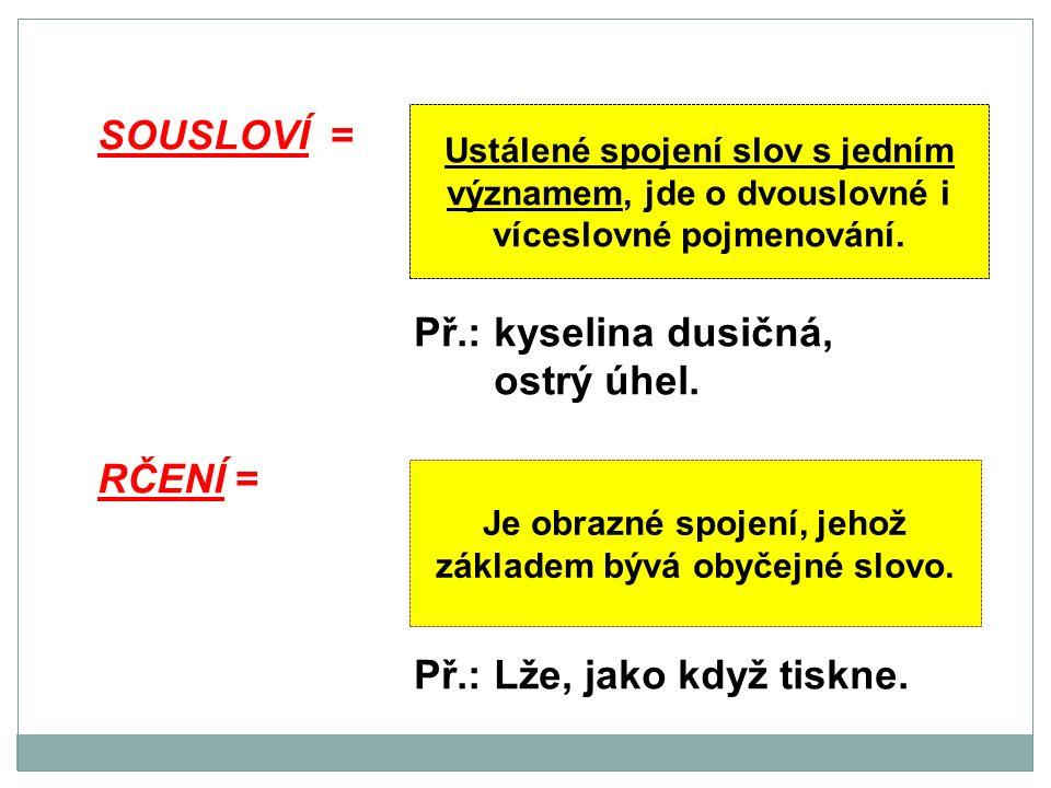 SOUSLOVÍ = Př.: kyselina dusičná, ostrý úhel. RČENÍ = Př.: Lže, jako když tiskne.