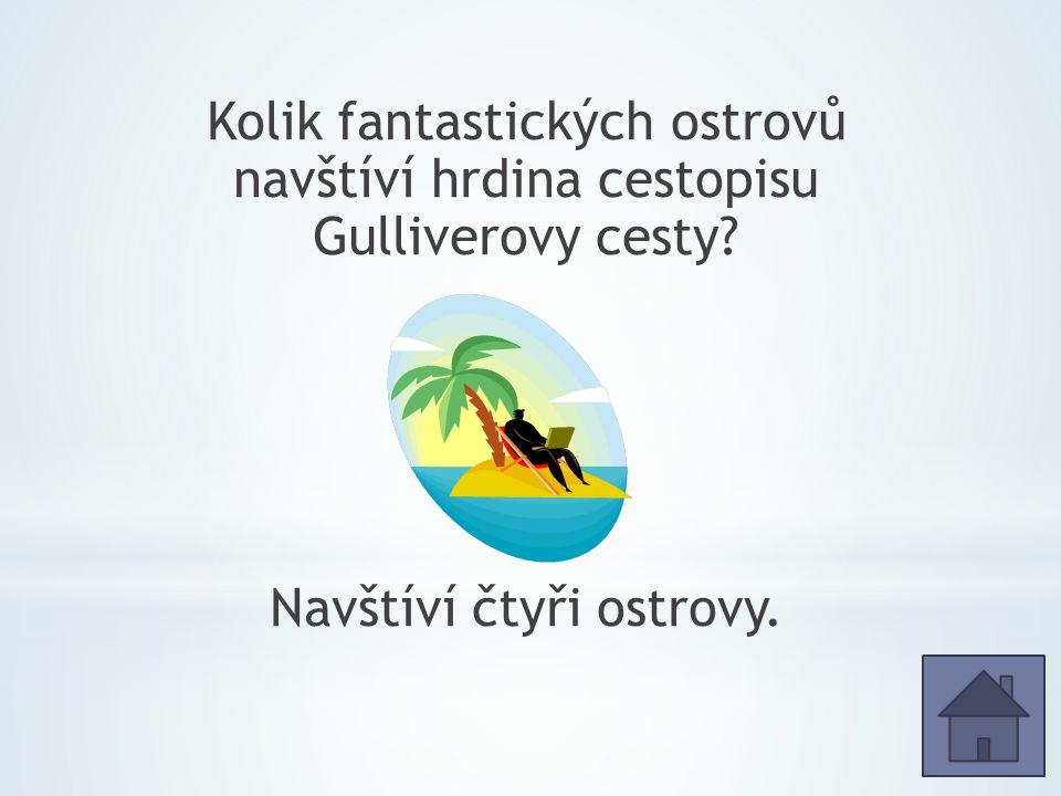 Kolik fantastických ostrovů navštíví hrdina cestopisu Gulliverovy cesty Navštíví čtyři ostrovy.