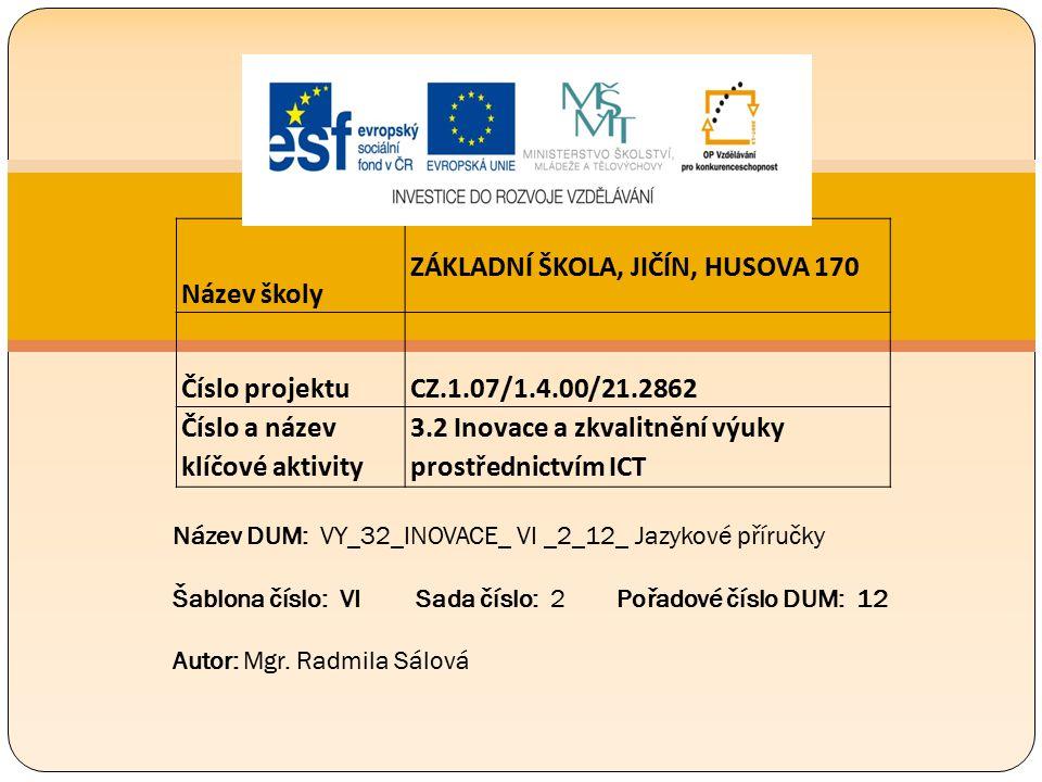 Název školy ZÁKLADNÍ ŠKOLA, JIČÍN, HUSOVA 170 Číslo projektu CZ.1.07/1.4.00/21.2862 Číslo a název klíčové aktivity 3.2 Inovace a zkvalitnění výuky prostřednictvím ICT Název DUM: VY_32_INOVACE_ VI _2_12_ Jazykové příručky Šablona číslo: VI Sada číslo: 2 Pořadové číslo DUM: 12 Autor: Mgr.
