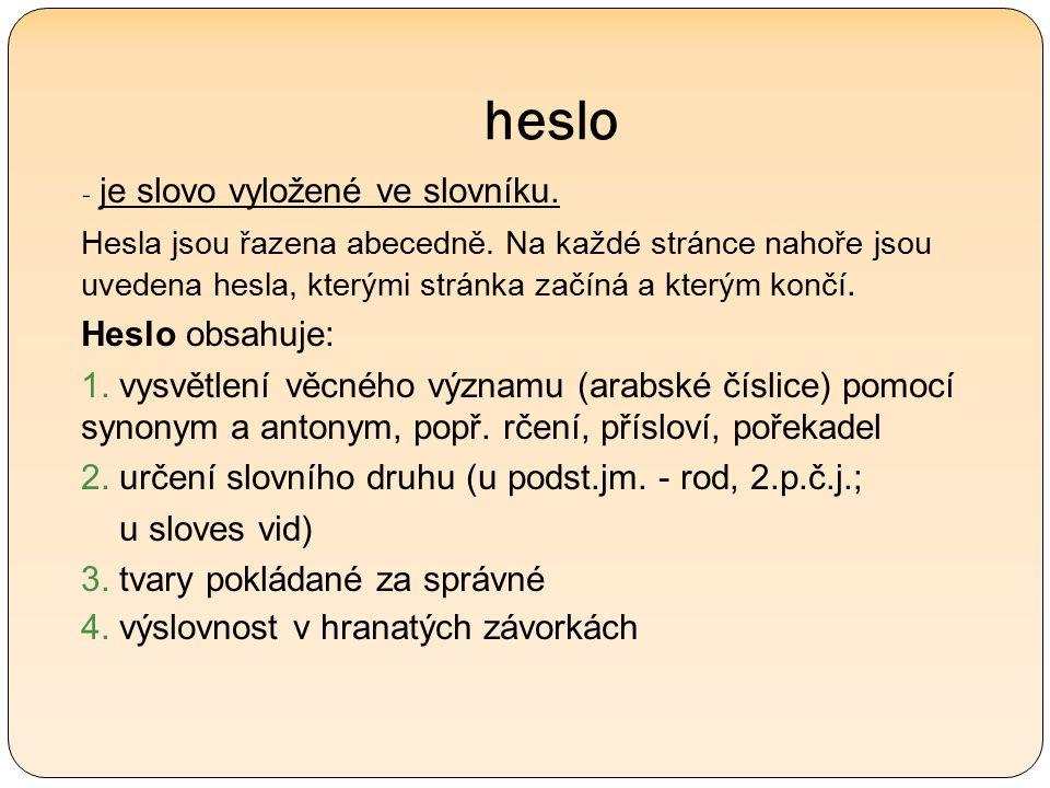 heslo - je slovo vyložené ve slovníku. Hesla jsou řazena abecedně.