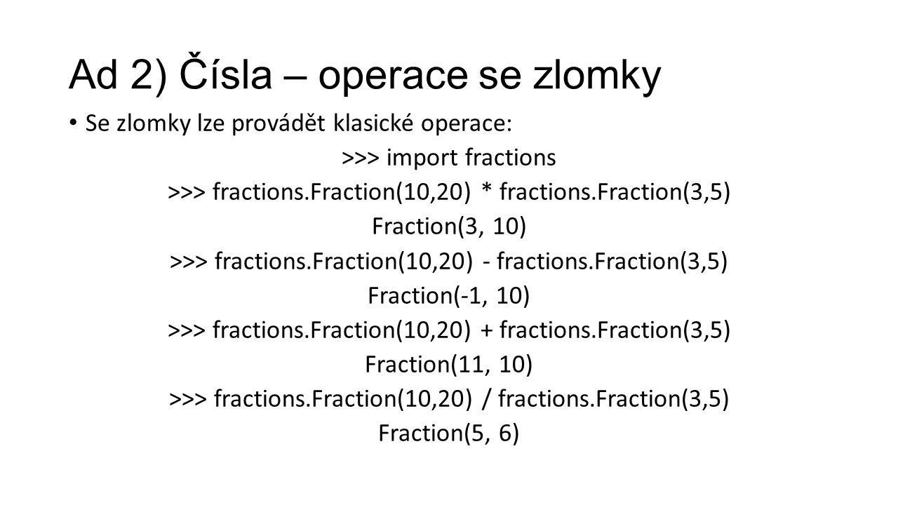 Ad 2) Čísla – operace se zlomky Se zlomky lze provádět klasické operace: >>> import fractions >>> fractions.Fraction(10,20) * fractions.Fraction(3,5) Fraction(3, 10) >>> fractions.Fraction(10,20) - fractions.Fraction(3,5) Fraction(-1, 10) >>> fractions.Fraction(10,20) + fractions.Fraction(3,5) Fraction(11, 10) >>> fractions.Fraction(10,20) / fractions.Fraction(3,5) Fraction(5, 6)