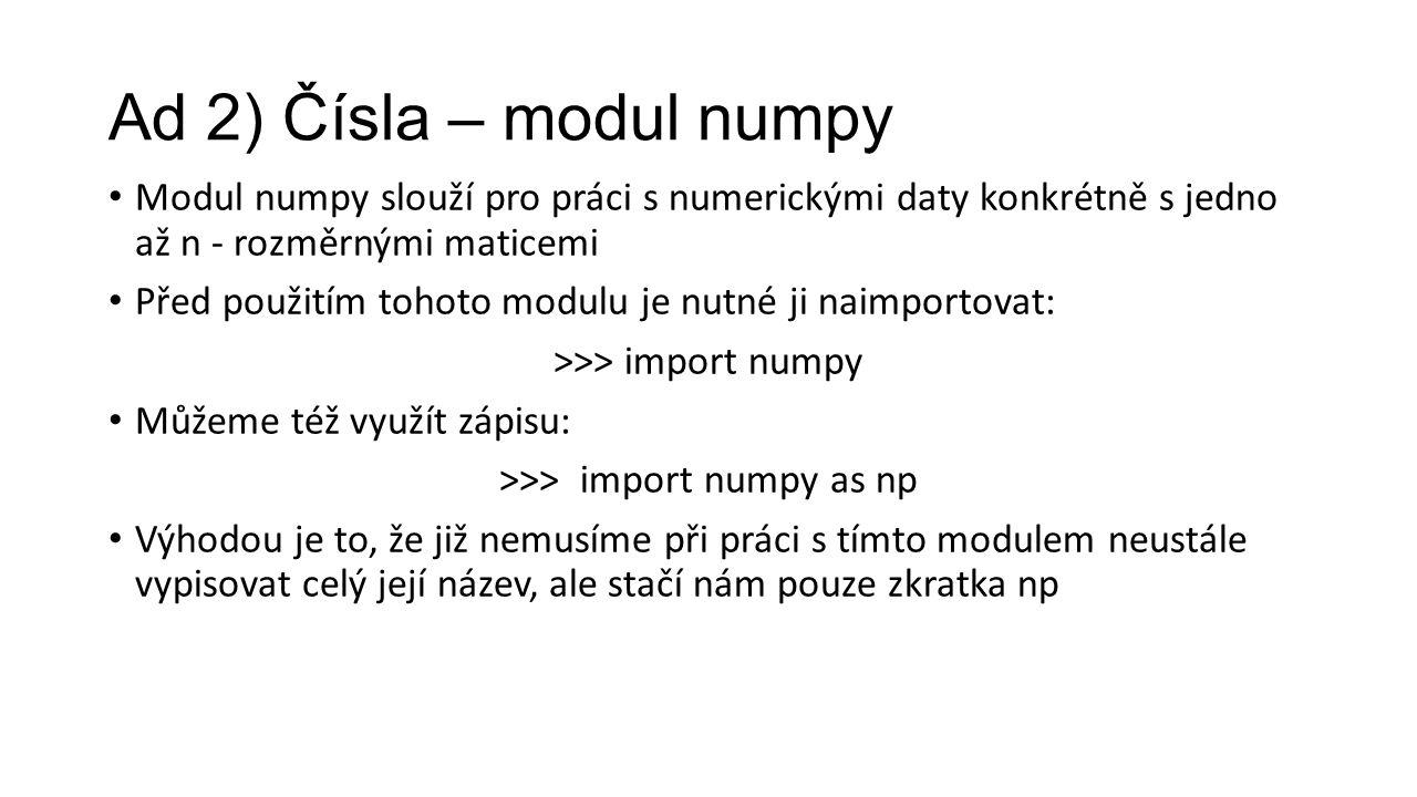 Ad 2) Čísla – modul numpy Modul numpy slouží pro práci s numerickými daty konkrétně s jedno až n - rozměrnými maticemi Před použitím tohoto modulu je nutné ji naimportovat: >>> import numpy Můžeme též využít zápisu: >>> import numpy as np Výhodou je to, že již nemusíme při práci s tímto modulem neustále vypisovat celý její název, ale stačí nám pouze zkratka np
