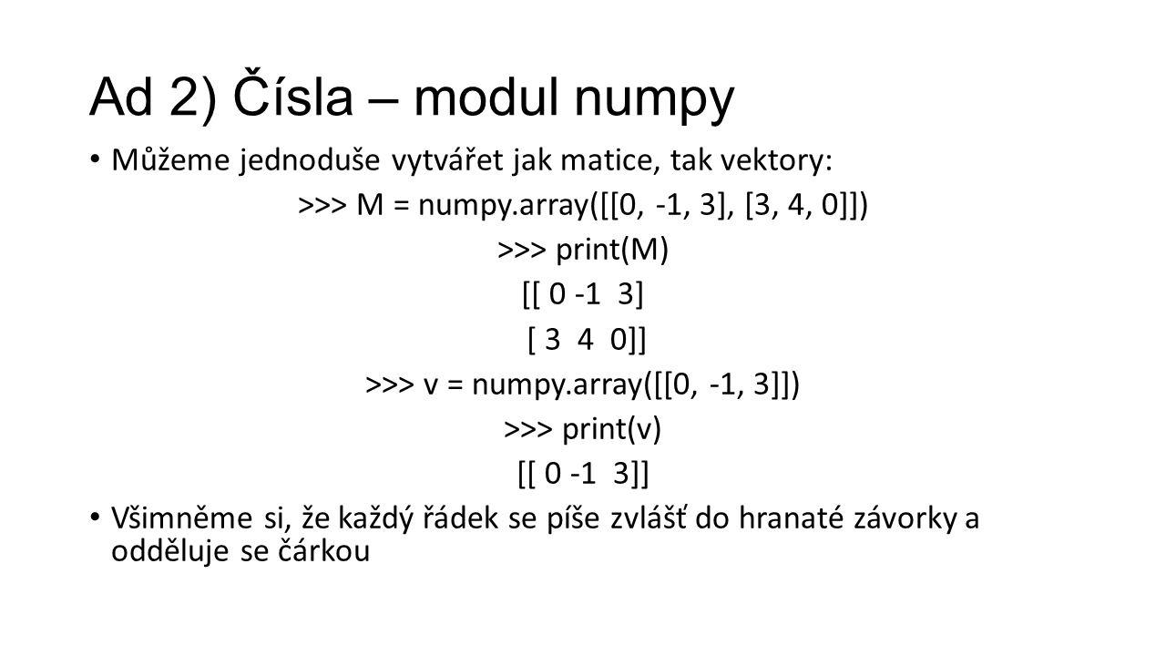 Ad 2) Čísla – modul numpy Můžeme jednoduše vytvářet jak matice, tak vektory: >>> M = numpy.array([[0, -1, 3], [3, 4, 0]]) >>> print(M) [[ 0 -1 3] [ 3 4 0]] >>> v = numpy.array([[0, -1, 3]]) >>> print(v) [[ 0 -1 3]] Všimněme si, že každý řádek se píše zvlášť do hranaté závorky a odděluje se čárkou