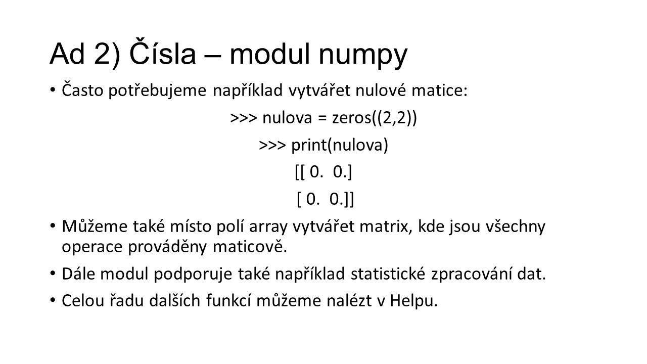Ad 2) Čísla – modul numpy Často potřebujeme například vytvářet nulové matice: >>> nulova = zeros((2,2)) >>> print(nulova) [[ 0.