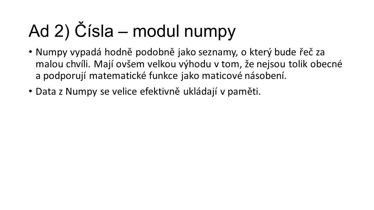 Ad 2) Čísla – modul numpy Numpy vypadá hodně podobně jako seznamy, o který bude řeč za malou chvíli.