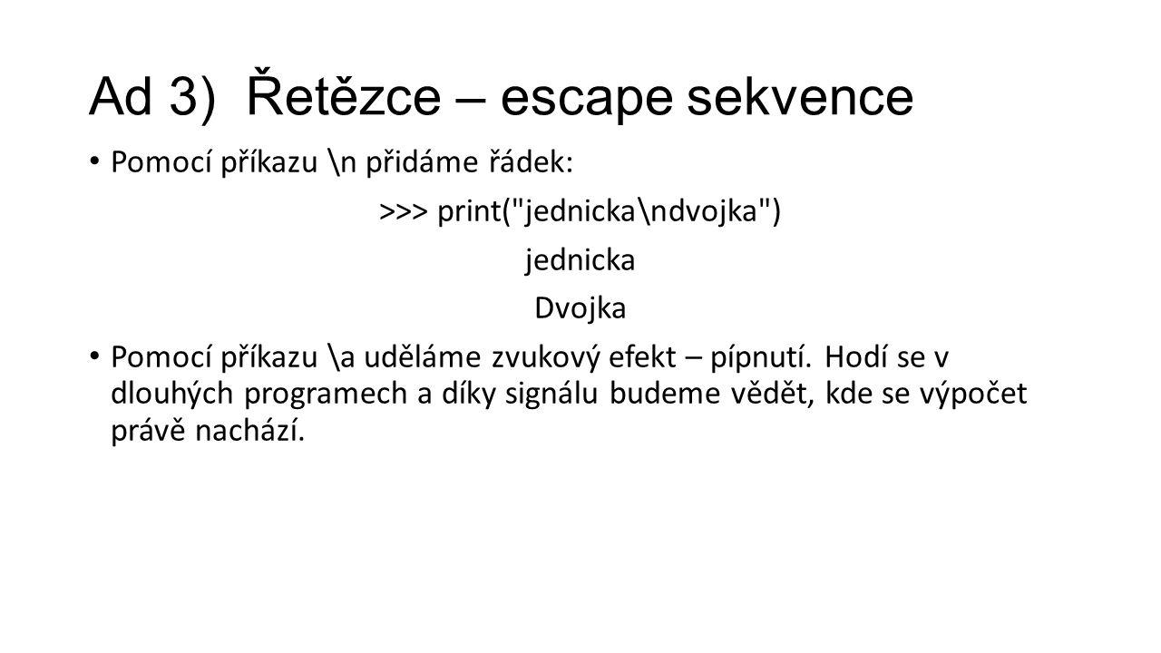 Ad 3) Řetězce – escape sekvence Pomocí příkazu \n přidáme řádek: >>> print( jednicka\ndvojka ) jednicka Dvojka Pomocí příkazu \a uděláme zvukový efekt – pípnutí.