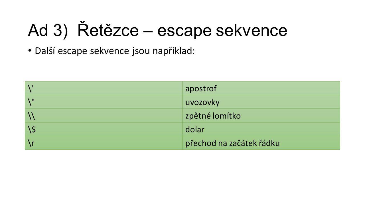 Ad 3) Řetězce – escape sekvence Další escape sekvence jsou například: \ apostrof \ uvozovky \\zpětné lomítko \$dolar \rpřechod na začátek řádku
