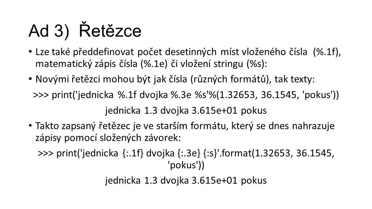 Ad 3) Řetězce Lze také předdefinovat počet desetinných míst vloženého čísla (%.1f), matematický zápis čísla (%.1e) či vložení stringu (%s): Novými řetězci mohou být jak čísla (různých formátů), tak texty: >>> print( jednicka %.1f dvojka %.3e %s %(1.32653, 36.1545, pokus )) jednicka 1.3 dvojka 3.615e+01 pokus Takto zapsaný řetězec je ve starším formátu, který se dnes nahrazuje zápisy pomocí složených závorek: >>> print( jednicka {:.1f} dvojka {:.3e} {:s} .format(1.32653, 36.1545, pokus )) jednicka 1.3 dvojka 3.615e+01 pokus