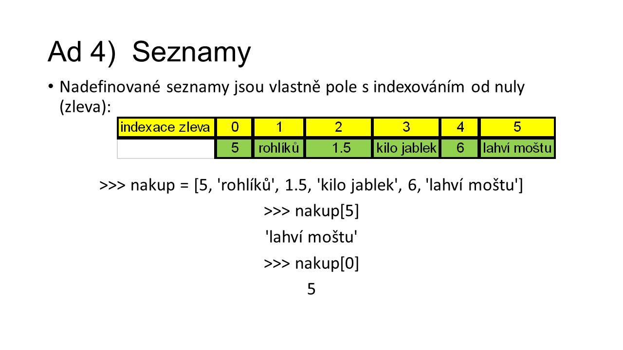 Ad 4) Seznamy Nadefinované seznamy jsou vlastně pole s indexováním od nuly (zleva): >>> nakup = [5, rohlíků , 1.5, kilo jablek , 6, lahví moštu ] >>> nakup[5] lahví moštu >>> nakup[0] 5