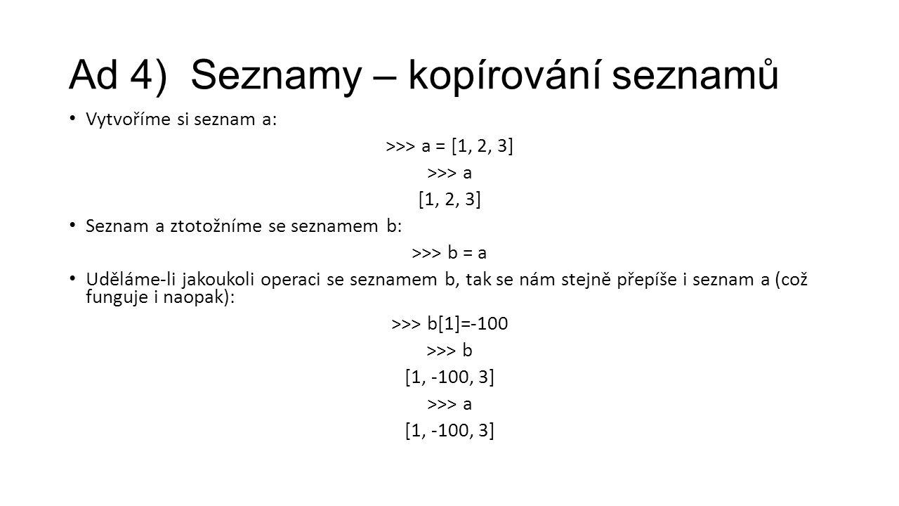 Ad 4) Seznamy – kopírování seznamů Vytvoříme si seznam a: >>> a = [1, 2, 3] >>> a [1, 2, 3] Seznam a ztotožníme se seznamem b: >>> b = a Uděláme-li jakoukoli operaci se seznamem b, tak se nám stejně přepíše i seznam a (což funguje i naopak): >>> b[1]=-100 >>> b [1, -100, 3] >>> a [1, -100, 3]