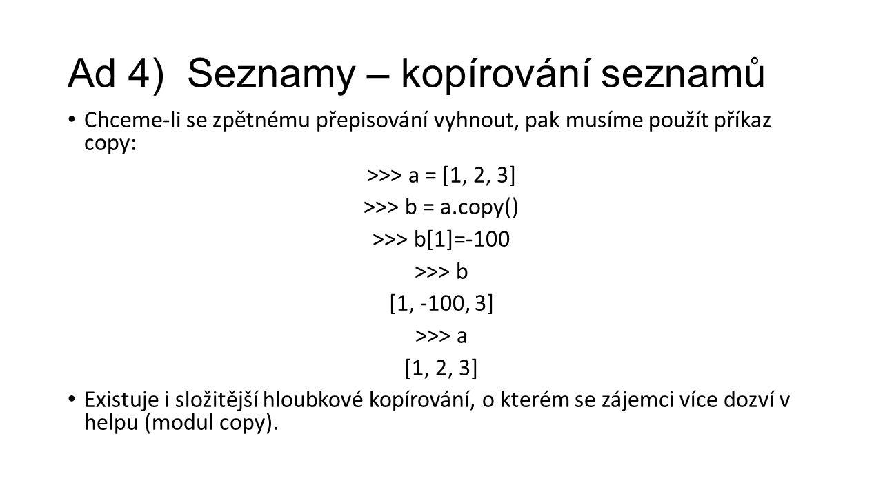 Ad 4) Seznamy – kopírování seznamů Chceme-li se zpětnému přepisování vyhnout, pak musíme použít příkaz copy: >>> a = [1, 2, 3] >>> b = a.copy() >>> b[1]=-100 >>> b [1, -100, 3] >>> a [1, 2, 3] Existuje i složitější hloubkové kopírování, o kterém se zájemci více dozví v helpu (modul copy).