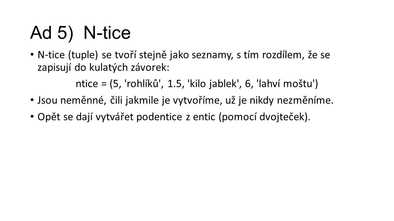 Ad 5) N-tice N-tice (tuple) se tvoří stejně jako seznamy, s tím rozdílem, že se zapisují do kulatých závorek: ntice = (5, rohlíků , 1.5, kilo jablek , 6, lahví moštu ) Jsou neměnné, čili jakmile je vytvoříme, už je nikdy nezměníme.