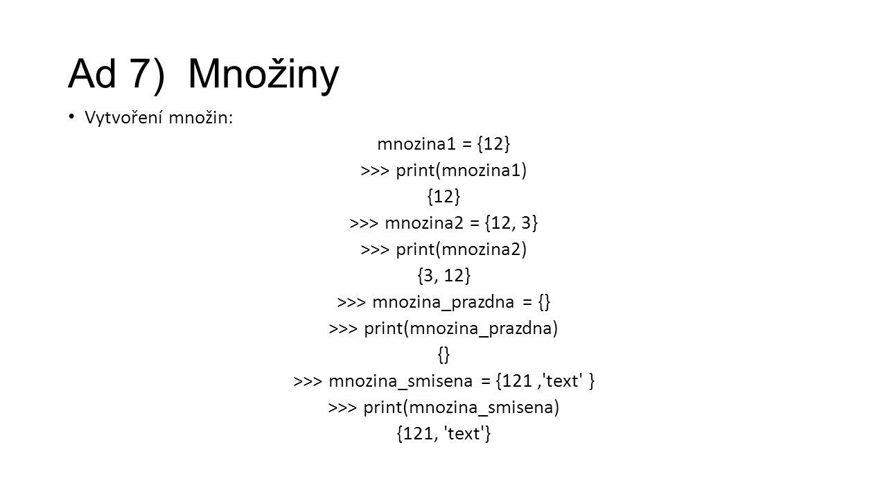 Ad 7) Množiny Vytvoření množin: mnozina1 = {12} >>> print(mnozina1) {12} >>> mnozina2 = {12, 3} >>> print(mnozina2) {3, 12} >>> mnozina_prazdna = {} >>> print(mnozina_prazdna) {} >>> mnozina_smisena = {121, text } >>> print(mnozina_smisena) {121, text }