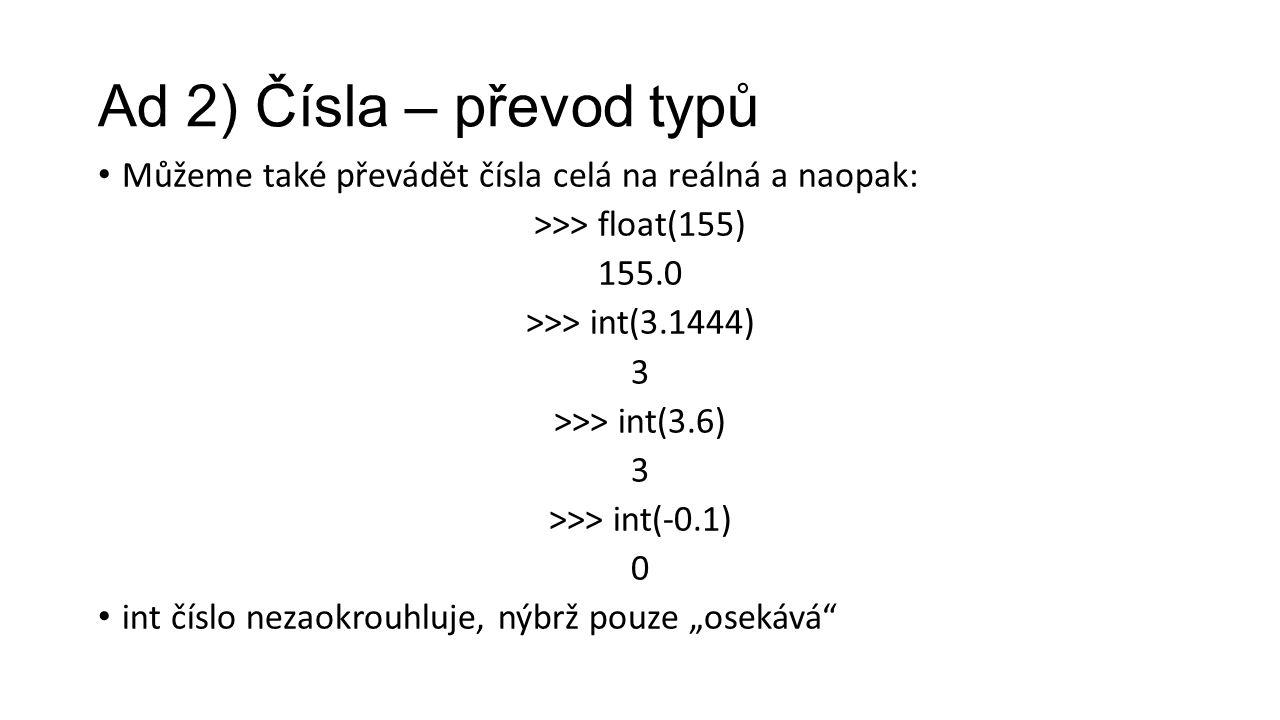 """Ad 2) Čísla – převod typů Můžeme také převádět čísla celá na reálná a naopak: >>> float(155) 155.0 >>> int(3.1444) 3 >>> int(3.6) 3 >>> int(-0.1) 0 int číslo nezaokrouhluje, nýbrž pouze """"osekává"""