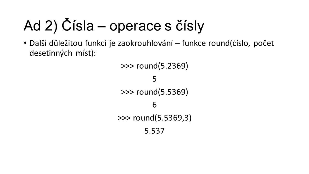 Ad 2) Čísla – operace s čísly Další důležitou funkcí je zaokrouhlování – funkce round(číslo, počet desetinných míst): >>> round(5.2369) 5 >>> round(5.5369) 6 >>> round(5.5369,3) 5.537