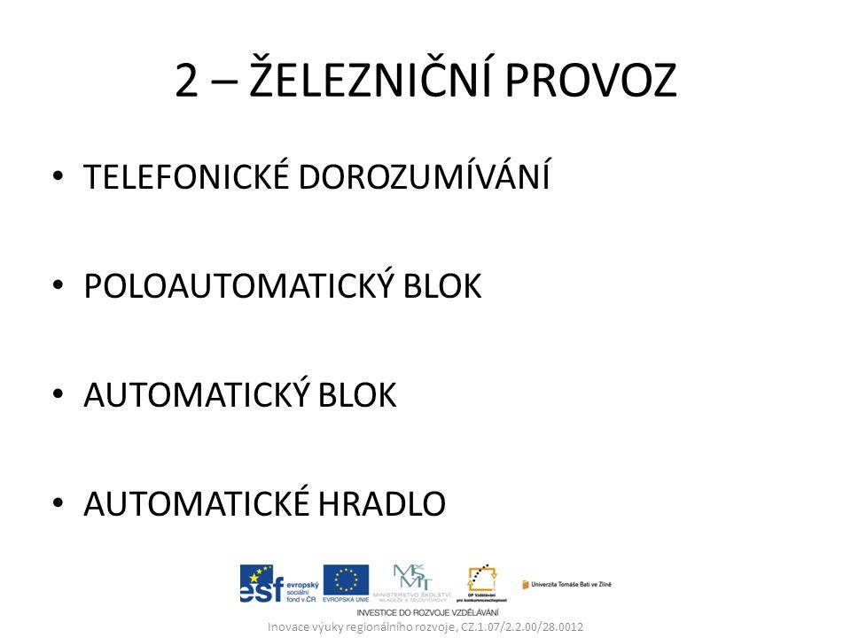 2 – ŽELEZNIČNÍ PROVOZ TELEFONICKÉ DOROZUMÍVÁNÍ POLOAUTOMATICKÝ BLOK AUTOMATICKÝ BLOK AUTOMATICKÉ HRADLO Inovace výuky regionálního rozvoje, CZ.1.07/2.2.00/28.0012