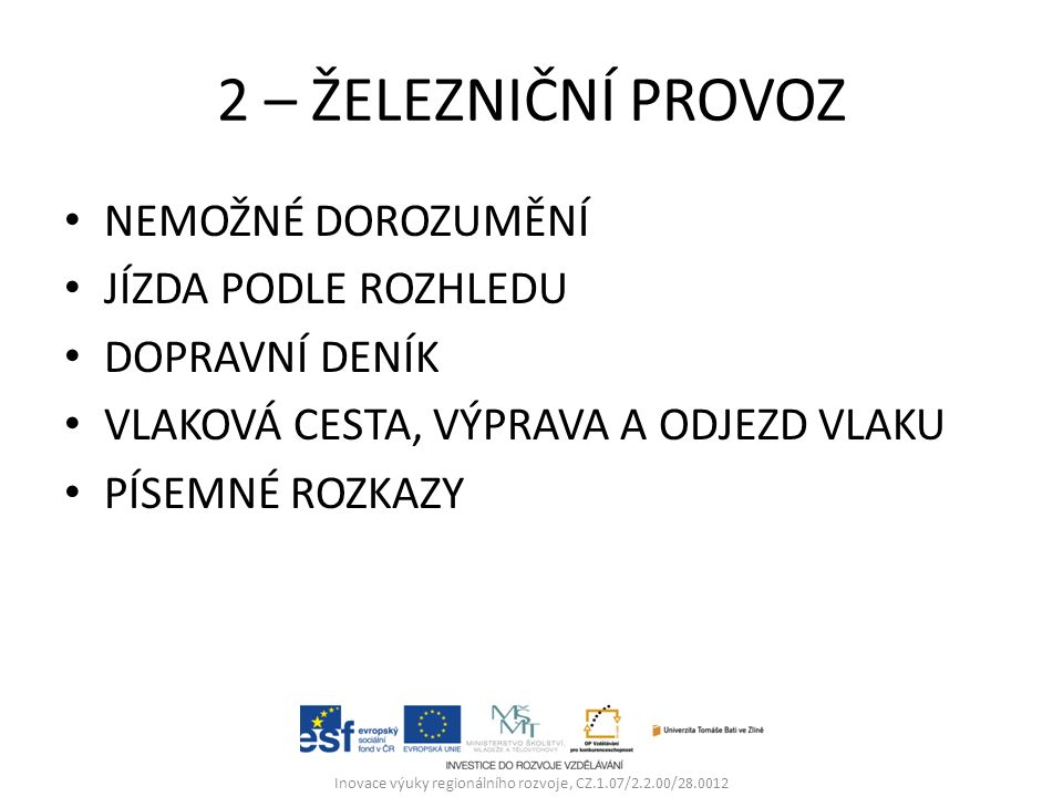 2 – ŽELEZNIČNÍ PROVOZ NEMOŽNÉ DOROZUMĚNÍ JÍZDA PODLE ROZHLEDU DOPRAVNÍ DENÍK VLAKOVÁ CESTA, VÝPRAVA A ODJEZD VLAKU PÍSEMNÉ ROZKAZY Inovace výuky regionálního rozvoje, CZ.1.07/2.2.00/28.0012