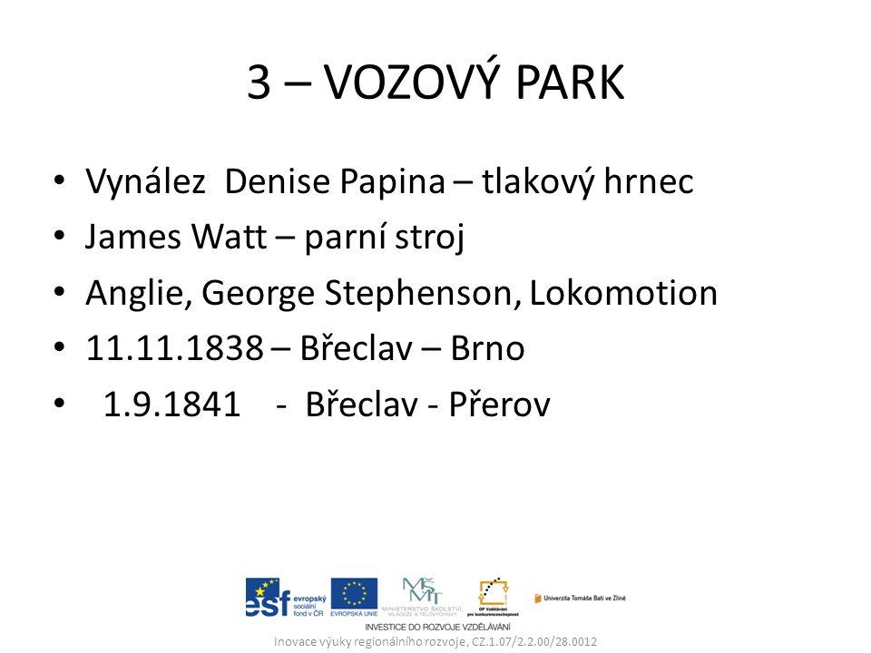 3 – VOZOVÝ PARK Vynález Denise Papina – tlakový hrnec James Watt – parní stroj Anglie, George Stephenson, Lokomotion 11.11.1838 – Břeclav – Brno 1.9.1841 - Břeclav - Přerov Inovace výuky regionálního rozvoje, CZ.1.07/2.2.00/28.0012