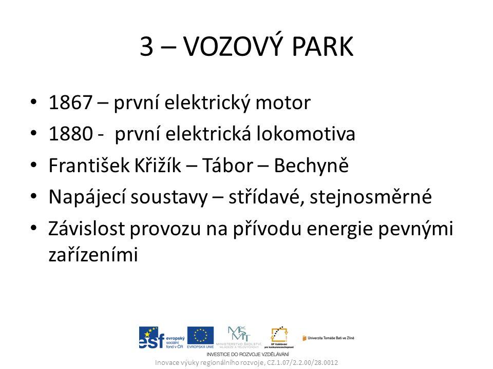 3 – VOZOVÝ PARK 1867 – první elektrický motor 1880 - první elektrická lokomotiva František Křižík – Tábor – Bechyně Napájecí soustavy – střídavé, stejnosměrné Závislost provozu na přívodu energie pevnými zařízeními Inovace výuky regionálního rozvoje, CZ.1.07/2.2.00/28.0012