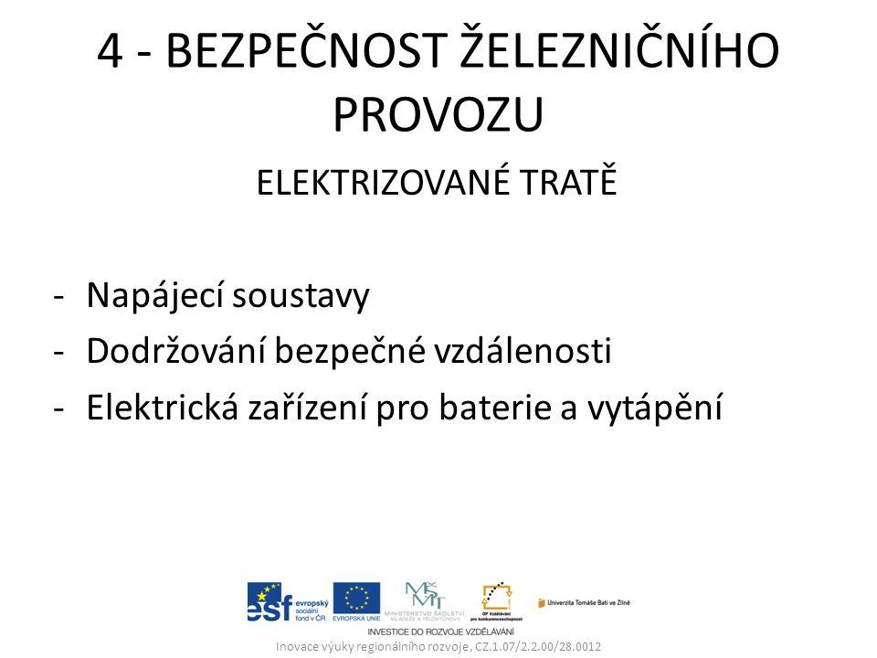 4 - BEZPEČNOST ŽELEZNIČNÍHO PROVOZU ELEKTRIZOVANÉ TRATĚ -Napájecí soustavy -Dodržování bezpečné vzdálenosti -Elektrická zařízení pro baterie a vytápění Inovace výuky regionálního rozvoje, CZ.1.07/2.2.00/28.0012