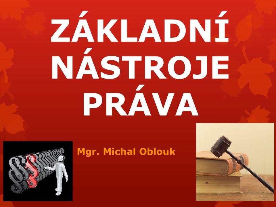 ZÁKLADNÍ NÁSTROJE PRÁVA Mgr. Michal Oblouk