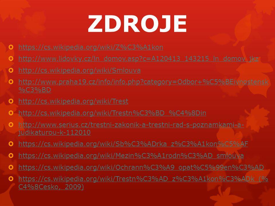 ZDROJE  https://cs.wikipedia.org/wiki/Z%C3%A1kon https://cs.wikipedia.org/wiki/Z%C3%A1kon  http://www.lidovky.cz/ln_domov.asp c=A120413_143215_ln_domov_jkz http://www.lidovky.cz/ln_domov.asp c=A120413_143215_ln_domov_jkz  http://cs.wikipedia.org/wiki/Smlouva http://cs.wikipedia.org/wiki/Smlouva  http://www.praha19.cz/info/info.php category=Odbor+%C5%BEivnostensk %C3%BD http://www.praha19.cz/info/info.php category=Odbor+%C5%BEivnostensk %C3%BD  http://cs.wikipedia.org/wiki/Trest http://cs.wikipedia.org/wiki/Trest  http://cs.wikipedia.org/wiki/Trestn%C3%BD_%C4%8Din http://cs.wikipedia.org/wiki/Trestn%C3%BD_%C4%8Din  http://www.serius.cz/trestni-zakonik-a-trestni-rad-s-poznamkami-a- judikaturou-k-112010 http://www.serius.cz/trestni-zakonik-a-trestni-rad-s-poznamkami-a- judikaturou-k-112010  https://cs.wikipedia.org/wiki/Sb%C3%ADrka_z%C3%A1kon%C5%AF https://cs.wikipedia.org/wiki/Sb%C3%ADrka_z%C3%A1kon%C5%AF  https://cs.wikipedia.org/wiki/Mezin%C3%A1rodn%C3%AD_smlouva https://cs.wikipedia.org/wiki/Mezin%C3%A1rodn%C3%AD_smlouva  https://cs.wikipedia.org/wiki/Ochrann%C3%A9_opat%C5%99en%C3%AD https://cs.wikipedia.org/wiki/Ochrann%C3%A9_opat%C5%99en%C3%AD  https://cs.wikipedia.org/wiki/Trestn%C3%AD_z%C3%A1kon%C3%ADk_(% C4%8Cesko,_2009) https://cs.wikipedia.org/wiki/Trestn%C3%AD_z%C3%A1kon%C3%ADk_(% C4%8Cesko,_2009)