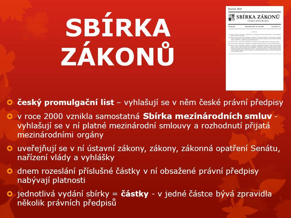SBÍRKA ZÁKONŮ  český promulgační list – vyhlašují se v něm české právní předpisy  v roce 2000 vznikla samostatná Sbírka mezinárodních smluv - vyhlašují se v ní platné mezinárodní smlouvy a rozhodnutí přijatá mezinárodními orgány  uveřejňují se v ní ústavní zákony, zákony, zákonná opatření Senátu, nařízení vlády a vyhlášky  dnem rozeslání příslušné částky v ní obsažené právní předpisy nabývají platnosti  jednotlivá vydání sbírky = částky - v jedné částce bývá zpravidla několik právních předpisů