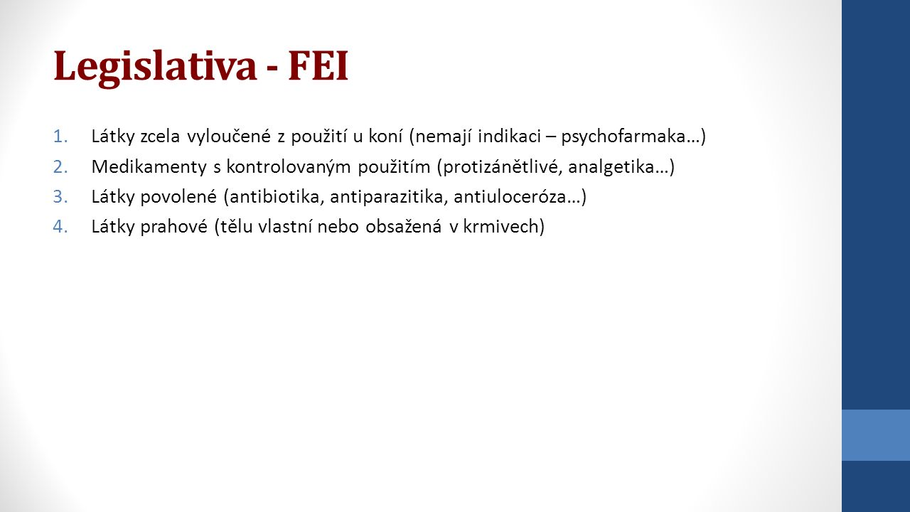 Legislativa - FEI 1.Látky zcela vyloučené z použití u koní (nemají indikaci – psychofarmaka…) 2.Medikamenty s kontrolovaným použitím (protizánětlivé,
