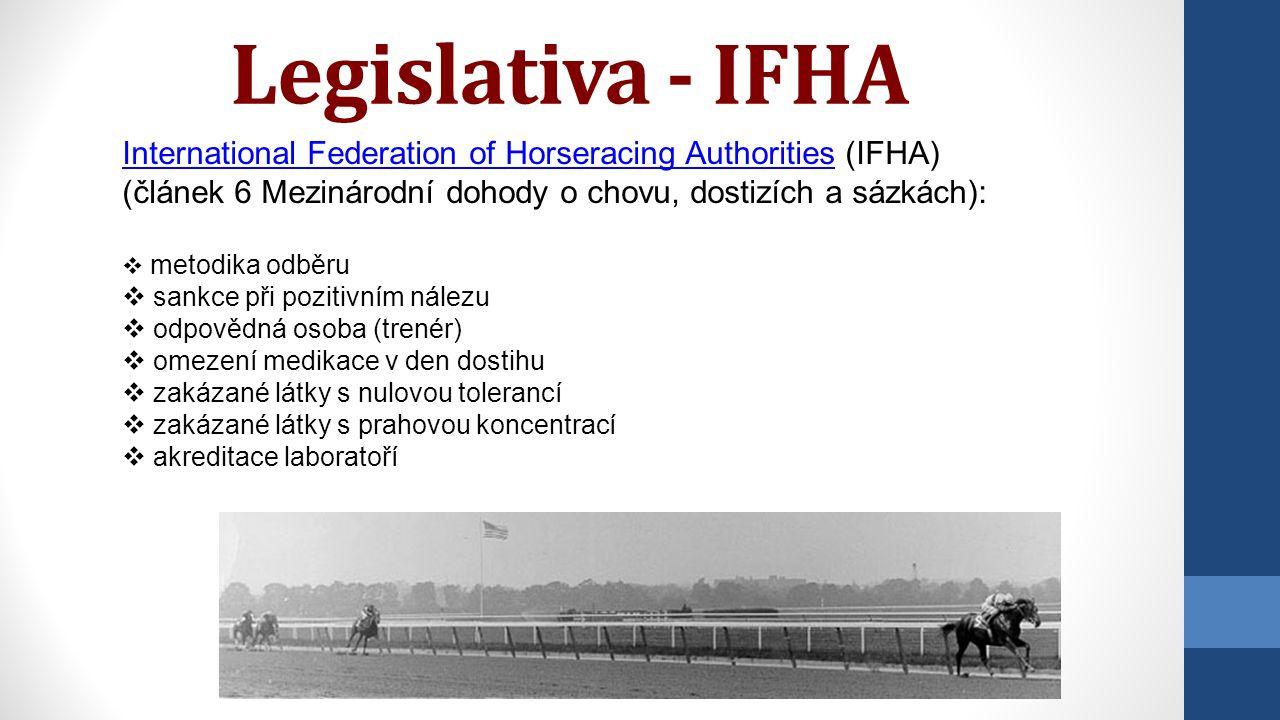 Legislativa - IFHA International Federation of Horseracing AuthoritiesInternational Federation of Horseracing Authorities (IFHA) (článek 6 Mezinárodní dohody o chovu, dostizích a sázkách):  metodika odběru  sankce při pozitivním nálezu  odpovědná osoba (trenér)  omezení medikace v den dostihu  zakázané látky s nulovou tolerancí  zakázané látky s prahovou koncentrací  akreditace laboratoří