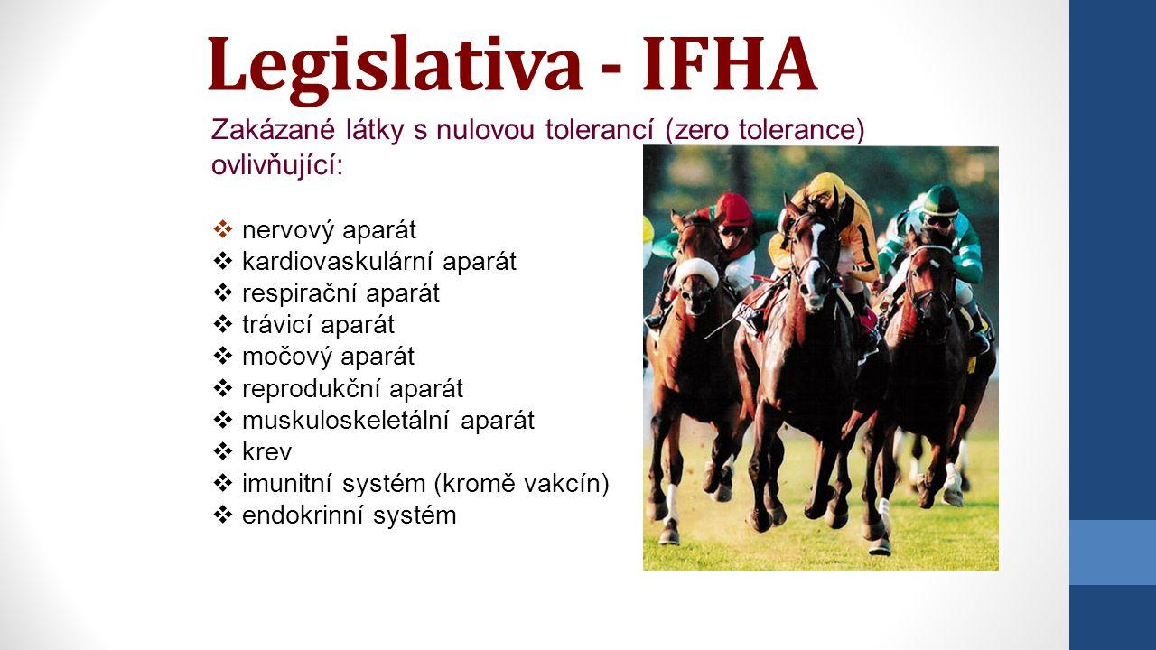 Legislativa - IFHA Zakázané látky s nulovou tolerancí (zero tolerance) ovlivňující:  nervový aparát  kardiovaskulární aparát  respirační aparát  trávicí aparát  močový aparát  reprodukční aparát  muskuloskeletální aparát  krev  imunitní systém (kromě vakcín)  endokrinní systém