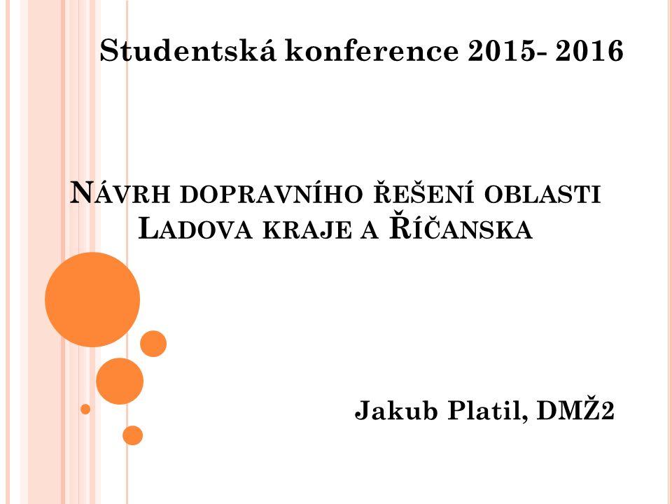 N ÁVRH DOPRAVNÍHO ŘEŠENÍ OBLASTI L ADOVA KRAJE A Ř ÍČANSKA Jakub Platil, DMŽ2 Studentská konference 2015- 2016