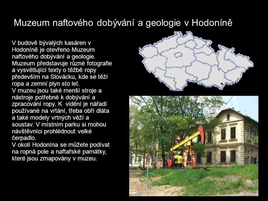 Muzeum naftového dobývání a geologie v Hodoníně V budově bývalých kasáren v Hodoníně je otevřeno Muzeum naftového dobývání a geologie.